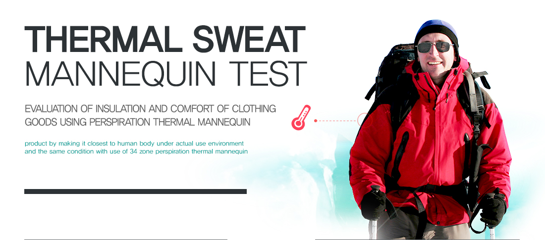 Thermal Sweat Mannequin Test - Evaluation of insulation and comfort of clothing goods using perspiration thermal mannequin / We will provide optimum solution as a partner for product development and quality control, evaluating cold resistant temperature and comfort of textile