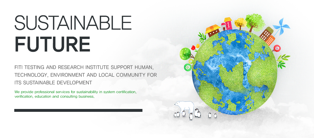 Sustainable future - FITI TESTING AND RESEARCH INSTITUTE SUPPORT HUMAN, TECHNOLOGY, ENVIRONMENT AND LOCAL COMMUNITY FOR ITS SUSTAINABLE DEVELOPMENT / We provide professional services for sustainability in system certification, verification, education and consulting business.