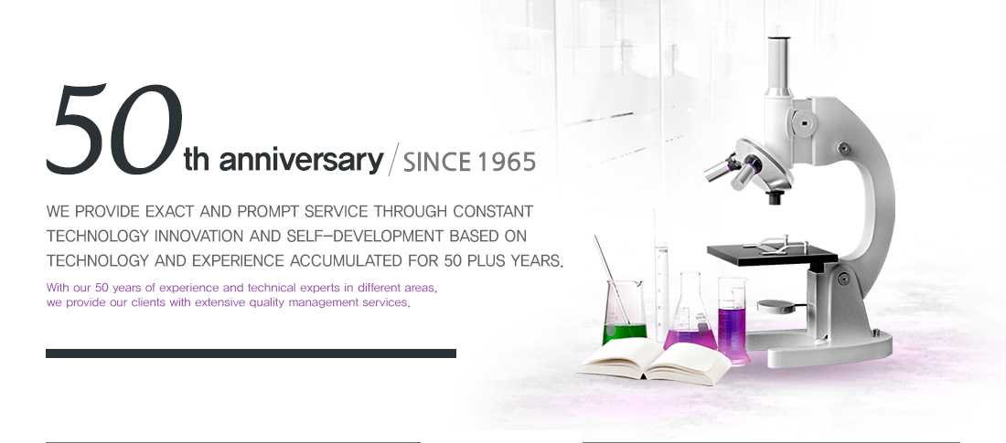 50th anniversary / SINCE 1965 - We provide exact and prompt service through constant technology innovation and self-development based on technology and experience accumulated for 50 plus years. / With our 50 years of experience and technical experts in different areas, we provide our clients with extensive quality management services.